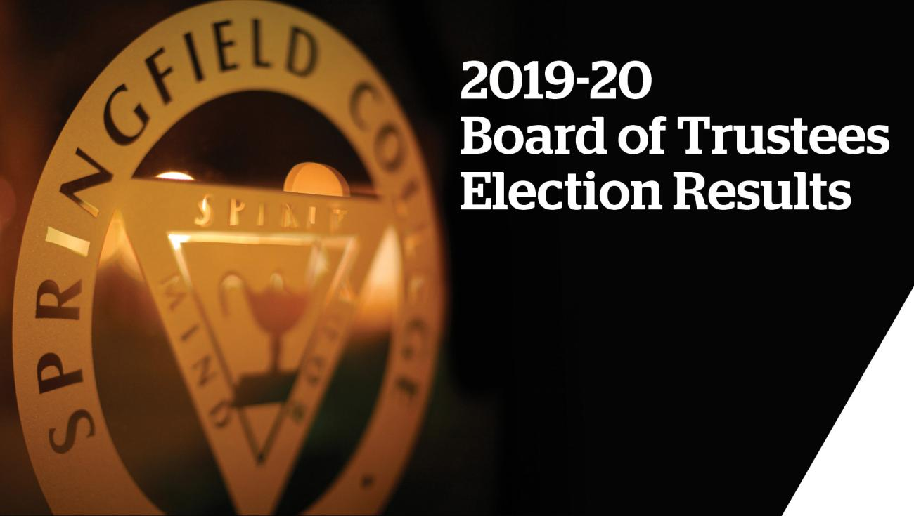 The Springfield College Board of Trustees recently announced the outcome of its 2019-20 board election results during its annual meeting on the campus. The Board of Trustees, the primary governing body of the College, is responsible for major decisions and changes on campus, and comprises an integral part of the progress and advancement of the College.