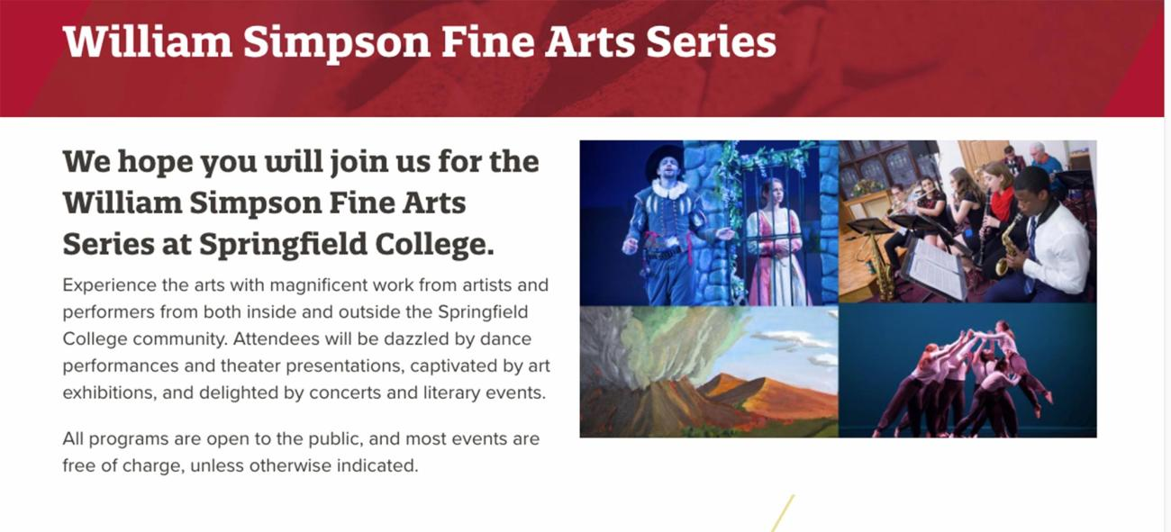 The 2019 Springfield College William Simpson Fine Arts Series fall schedule features a variety of art exhibitions, theater performances, concerts, readings, and dance performances. Most events are free of charge.