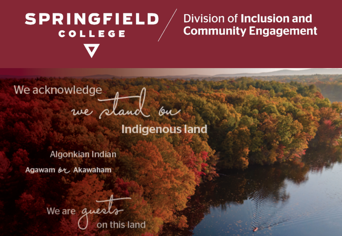 "Join Margaret Bruchac, PhD, and Rhonda Anderson for a ""fireside chat"" on the topic of land acknowledgments. The event will be co-moderated by Calvin R. Hill, PhD, vice president for inclusion and community engagement, and Springfield College student Jahlina Carter, Class of 2023."